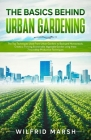 The Basics Behind Urban Gardening: The Top Techniques Used from Urban Gardens to Backyard Homesteads. Create a Thriving Sustainable Vegetable Garden u Cover Image