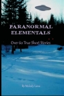Paranormal Elementals: Over 60 True Short Stories Cover Image