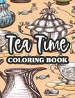 Tea Time Coloring Book: Mind Soothing Coloring Pages With Tea Inspired Designs, Tea Party Illustrations To Color For Relaxation Cover Image