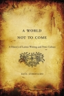 A World Not to Come: A History of Latino Writing and Print Culture Cover Image