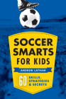 Soccer Smarts for Kids: 60 Skills, Strategies, and Secrets Cover Image