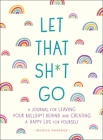 Let That Sh*t Go: A Journal for Leaving Your Bullsh*t Behind and Creating a Happy Life (Zen as F*ck Journals) Cover Image