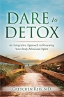 Dare to Detox: An Integrative Approach to Renewing Your Body, Mind and Spirit Cover Image