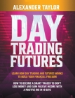 Day Trading Futures: Learn how Day Trading and Futures Work to Build your Financial Freedom. How to Become a Smart Trader to Don't Lose Mon Cover Image