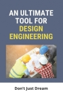 An Ultimate Tool For Design Engineering: Don't Just Dream: Systems Design Engineering Cover Image
