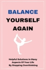 Balance Yourself Again: Helpful Solutions In Many Aspects Of Your Life By Stopping Overthinking: Reorganize Your Mind Cover Image