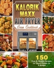 Kalorik Maxx Air Fryer Oven Cookbook: 150 Easy & Healthy Recipes for Smart People on A Budget Cover Image