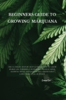 Beginners Guide to Growing Marijuana: The Ultimate Step-by-Step Guide On How to Grow Marijuana Indoors & Outdoors, Produce Mind-Blowing Weed, and Even Cover Image