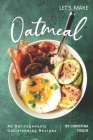 Let's Make Oatmeal: 40 Oat-rageously Oat-standing Recipes Cover Image