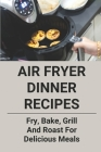 Air Fryer Dinner Recipes: Fry, Bake, Grill And Roast For Delicious Meals: Air Fryer Recipes Cover Image