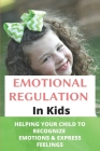 Emotional Regulation In Kids: Helping Your Child To Recognize Emotions & Express Feelings: Parenting Skills Emotional Regulation Cover Image
