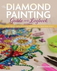 The Diamond Painting Guide and Logbook: Tips and Tricks for Creating, Personalizing, and Displaying Your Vibrant Works of Art Cover Image