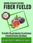 Fiber fueled book-Vegan guide: For the health of the gut, Improving the performance of beneficial bacteria (microbiome) Cover Image