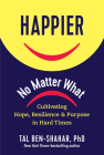Happier, No Matter What: Cultivating Hope, Resilience, and Purpose in Hard Times Cover Image