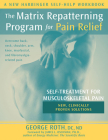 The Matrix Repatterning Program for Pain Relief: Self-Treatment for Musculoskeletal Pain (New Harbinger Self-Help Workbook) Cover Image
