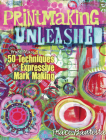 Printmaking Unleashed: More Than 50 Techniques for Expressive Mark Making Cover Image