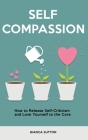 Self Compassion: How to Release Self-Criticism and Love Yourself to the Core Cover Image