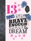 13 And Brave Enough To Dream: Cheerleading Gift For Teen Girls 13 Years Old - Cheerleader College Ruled Composition Writing School Notebook To Take Cover Image