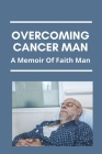 Overcoming Cancer Man: A Memoir Of Faith Man: The Greatest Loss Of Life For American Fighting Man Cover Image