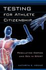 Testing for Athlete Citizenship: Regulating Doping and Sex in Sport (Critical Issues in Sport and Society) Cover Image
