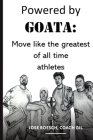 Powered by Goata: MOVE LIKE THE GREATEST OF ALL TIME ATHLETES: Bulletproof your joints and spine by using the same injury resistant move Cover Image