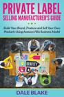 Private Label Selling Manufacturer's Guide: Build Your Brand, Produce and Sell Your Own Products Using Amazon FBA Business Model Cover Image