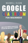 Google Classroom for Beginners: How to Teach Remotely in an Easy and Effective Way using Google Classroom Cover Image