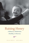 Raising Henry: A Memoir of Motherhood, Disability, and Discovery Cover Image