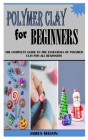 Polymer Clay for Beginners: The Complete Guide To The Essentials Of Polymer Clay For All Beginners Cover Image