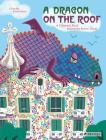 A Dragon on the Roof: A Children's Book Inspired by Antoni Gaudí (Children's Books Inspired by Famous Artworks) Cover Image