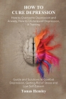 How to Cure Depression: How to Overcome Depression and Anxiety, How to Understand Depression, A Training Guide and Solutions to Combat Depress Cover Image