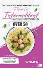 Intermittent Fasting For Women Over 50: The Complete Fast And Easy Guide For Weight Loss, Increase Your Energy, Promote Longevity, Balance Hormones, A Cover Image