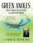 Green Anoles - How to Raise Green Anoles as a Real Life Hobby: A Successful Reptile Enthusiast Tells You His Secrets on How to Successfully Raise Gree Cover Image