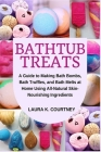 Bathtub Treats: A Guide to Making Bath Bombs, Truffles, and Melts at Home Using All-Natural Skin-Nourishing Ingredients Cover Image