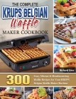 The Complete KRUPS Belgian Waffle Maker Cookbook: 300 Easy, Vibrant & Mouthwatering Waffle Recipes for Your KRUPS Belgian Waffle Maker Machine Cover Image