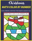 Christmas Math Color By Number Coloring Book For Kids Ages 8-12: Christmas Math Color By Number Amazing Holiday Coloring Activity Book For Children Wi Cover Image