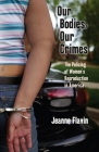Our Bodies, Our Crimes: The Policing of Women's Reproduction in America (Alternative Criminology #16) Cover Image