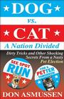 Dog vs. Cat: A Nation Divided: Dirty Tricks and Other Shocking Secrets from a Nasty Pet Election Cover Image