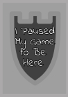 I Paused My Game to Be Here: Funny Video Gamer Humor Joke notebook for Men Women and teens Cover Image