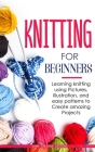 Knitting for Beginners: Learning knitting using pictures, illustration, and easy patterns to create amazing projects Cover Image