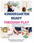 Kindergarten Ready Through Play: 75+ Play-Based Learning Activities for Toddlers & Preschoolers Cover Image