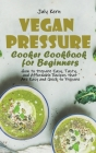 Vegan Pressure Cooker Cookbook for Beginners: How to Prepare Easy, Tasty, and Affordable Recipes that Are Easy and Quick to Prepare Cover Image