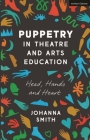 Puppetry in Theatre and Arts Education: Head, Hands and Heart Cover Image