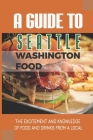 A Guide To Seattle Washington Food: The Excitement And Knowledge Of Food And Drinks From A Local: Places To Eat Like A Local In Seattle Cover Image