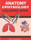 Anatomy And Physiology Coloring Book: Self Test Human Anatomy Coloring Book For Adults, Teens, Doctors And Medical School Students. Cover Image