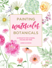 Painting Watercolor Botanicals: 34 Projects for Flowers, Foliage and More Cover Image
