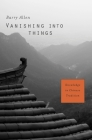 Vanishing Into Things: Knowledge in Chinese Tradition Cover Image