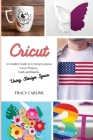 Cricut: A Complete Guide to Creating Gorgeous Cricut Projects, Easily and Quickly, using Design Space Cover Image