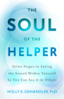 The Soul of the Helper: Seven Stages to Seeing the Sacred Within Yourself So You Can See It in Others (Spirituality and Mental Health) Cover Image