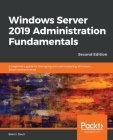 Windows Server 2019 Administration Fundamentals - Second Edition: A beginner's guide to managing and administering Windows Server environments Cover Image